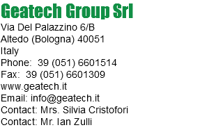 Geatech Group Srl Via Del Palazzino 6/B Altedo (Bologna) 40051 Italy Phone: 39 (051) 6601514 Fax: 39 (051) 6601309 www.geatech.it Email: info@geatech.it Contact: Mrs. Silvia Cristofori Contact: Mr. Ian Zulli